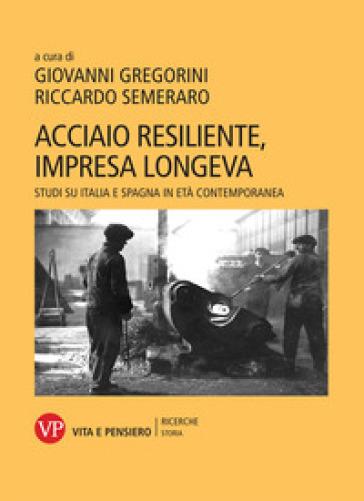 Acciaio resiliente, impresa longeva. Studi su Italia e Spagna in età contemporanea - G. Gregorini |