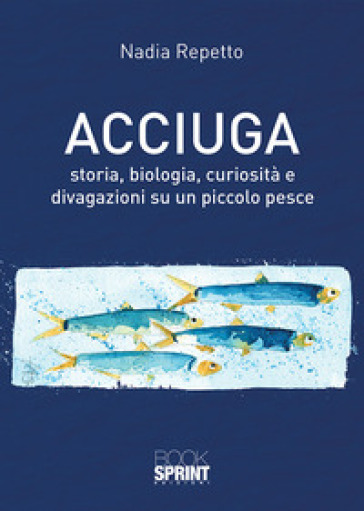 Acciuga. Storia, biologia, curiosità e divagazioni su un piccolo pesce - Nadia Repetto | Rochesterscifianimecon.com