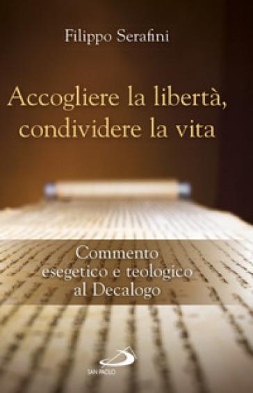 Accogliere la libertà, condividere la vita. Commento esegetico e teologico al Decalogo - Filippo Serafini | Kritjur.org