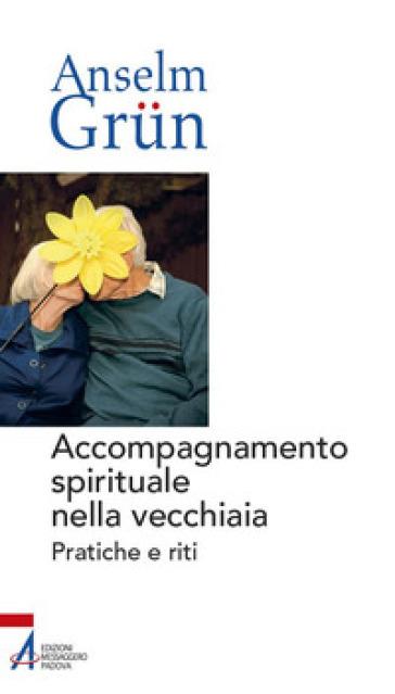 Accompagnamento spirituale nella vecchiaia. Pratiche e riti - Anselm Grun | Thecosgala.com