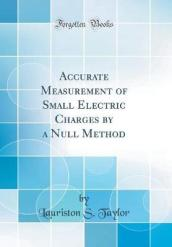 Accurate Measurement of Small Electric Charges by a Null Method (Classic Reprint)