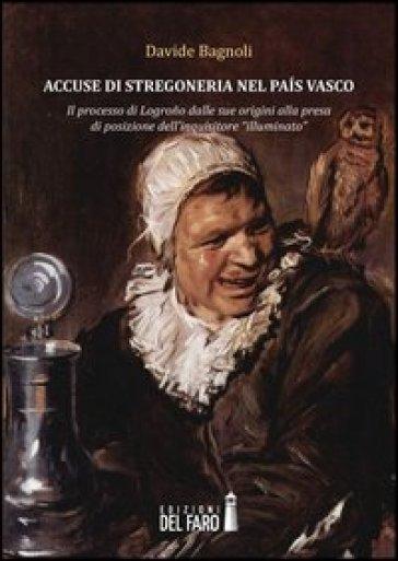 Accuse di stregoneria nel pais vasco. Il processo di Logrono dalle sue origini alla presa di posizione dell'inquisitore «illuminato» - Davide Bagnoli  