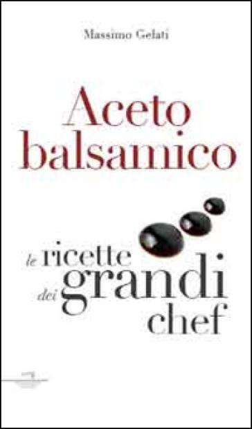 Aceto balsamico. Con le ricette dei grandi chef - Massimo Gelati |