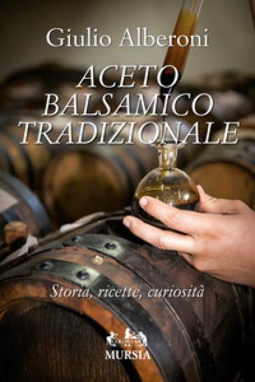 Aceto balsamico tradizionale. Storia, ricette, curiosità - Giulio Alberoni |