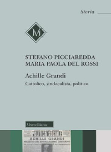 Achille Grandi. Cattolico, sindacalista, politico - Stefano Picciaredda  