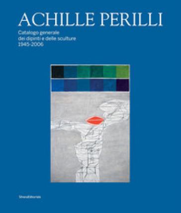 Achille Perilli. Catalogo generale dei dipinti e delle sculture (1945-2016). Ediz. illustrata - G. Appella |