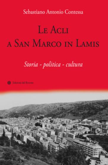 Le Acli a San Marco in Lamis. Storia - politica - cultura - Sebastiano Antonio Contessa |