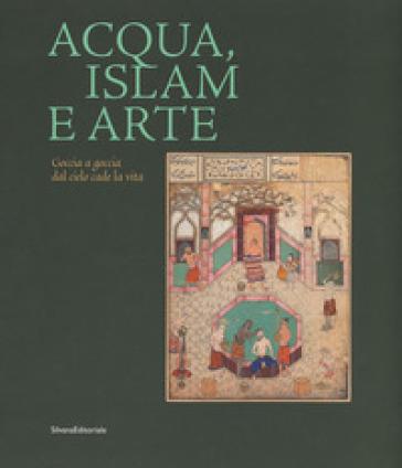 Acqua, Islam e arte. Goccia a goccia dal cielo cade la vita. Catalogo della mostra (Torino, 10 aprile-1 settembre 2019). Ediz. illustrata - A. Vanoli  