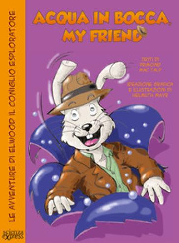 Acqua in bocca, my friend. Le avventure di Elwood il coniglio esploratore - Primond Mac Talp |