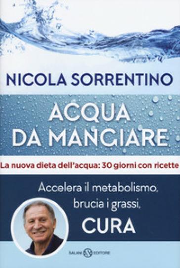 Acqua da mangiare. Accelera il metabolismo, brucia i grassi, cura - Nicola Sorrentino |