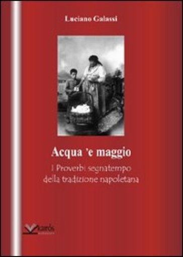 Acqua 'e maggio. I proverbi segnatempo della tradizione napoletana - Luciano Galassi  