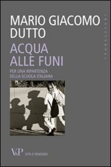 Acqua alle funi. Per una ripartenza della scuola italiana - Mario Giacomo Dutto |
