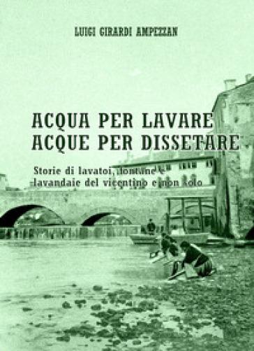 Acqua per lavare, acque per dissetare. Storie di lavatoi, fontane e lavandaie del vicentino e non solo - Luigi Girardi Ampezzan |