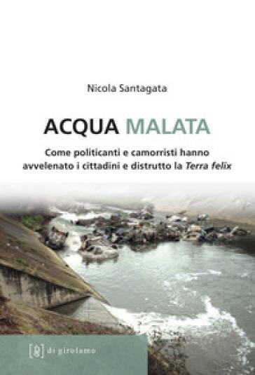 Acqua malata. Come politicanti e camorristi hanno avvelenato i cittadini e distrutto la Terra felix - Nicola Santagata   Thecosgala.com