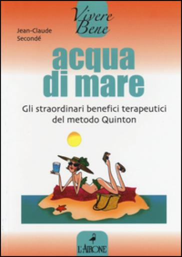 Acqua di mare. Gli straordinari benefici terapeutici del metodo Quinton - Jean-Claude Secondé | Jonathanterrington.com