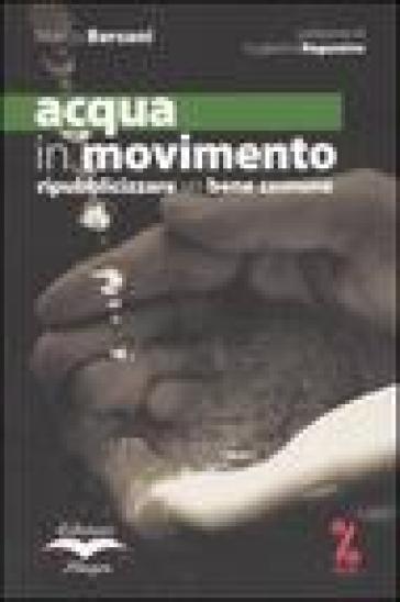 Acqua in movimento. Ripubblicizzare un bene comune - Marco Bersani |