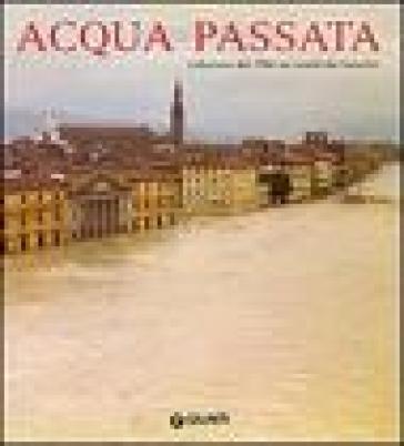 Acqua passata. L'alluvione del 1966 nei ricordi dei fiorentini - Mauro Marcellini   Ericsfund.org