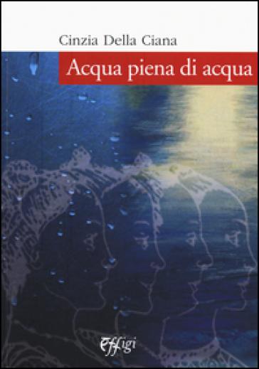 Acqua piena di acqua - Cinzia Della Ciana |