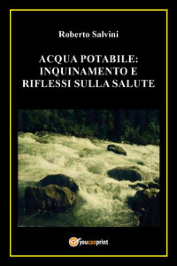 Acqua potabile: inquinamento e riflessi sulla salute - Roberto Salvini |