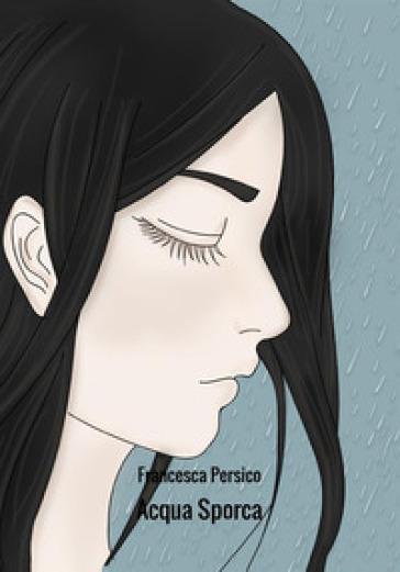 Acqua sporca - Francesca Persico | Rochesterscifianimecon.com