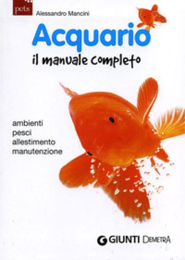 Acquario. Il manuale completo - Alessandro Mancini |