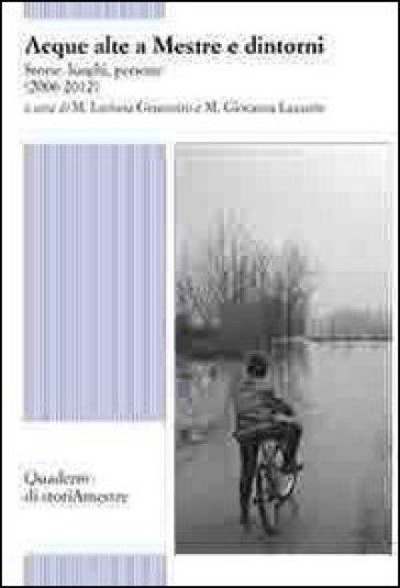 Acque alte a Mestre e dintorni. Storie, luoghi, persone (2006-2012) - M. L. Granzotto  