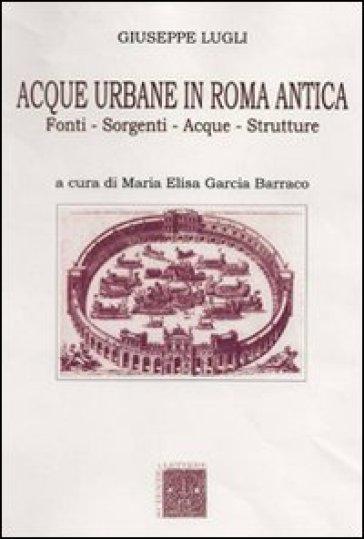 Acque urbane in Roma antica. Fonti, sorgenti e strutture - Giuseppe Lugli   Thecosgala.com