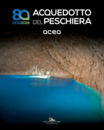 Acquedotto del Peschiera (1938-2018). Ediz. illustrata - M. C. Bettini |