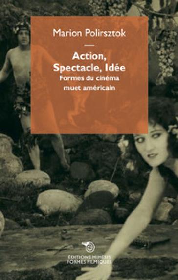 Action, spectacle, idée. Formes du cinéma muet américain - Marion Polirsztok |