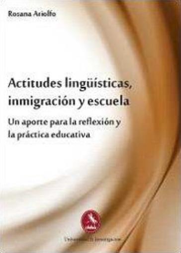 Actitudes linguisticas, inmigracion y escuela. Un aporte para la reflexion y la practica educativa - Rosana Ariolfo | Jonathanterrington.com