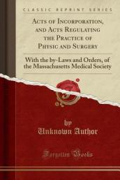 Acts of Incorporation, and Acts Regulating the Practice of Physic and Surgery