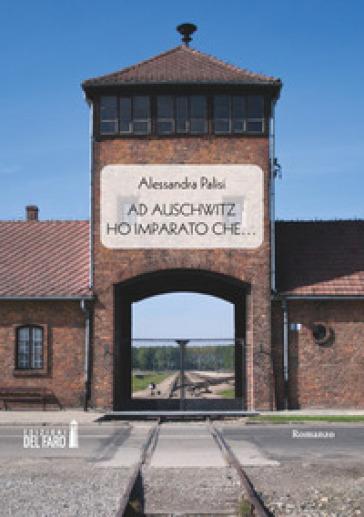Ad Auschwitz ho imparato che... - Alessandra Palisi |