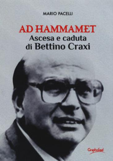 Ad Hammamet. Ascesa e caduta di Bettino Craxi - Mario Pacelli |