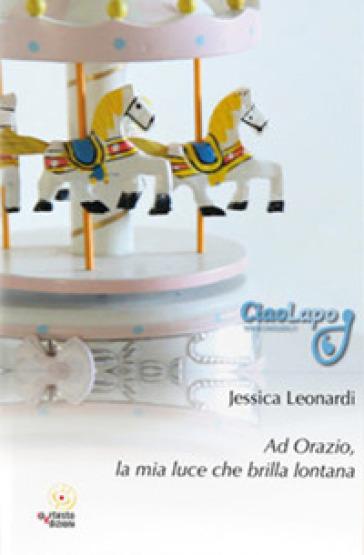 Ad Orazio, la mia luce che brilla lontana - Jessica Leonardi |