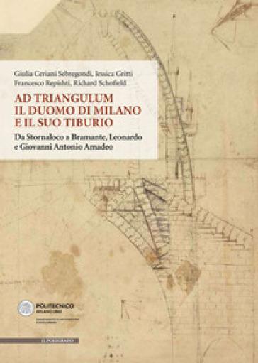 Ad Triangulum. Il duomo di Milano e il suo tiburio. Da Stornaloco a Bramante, Leonardo e Giovanni Antonio Amadeo - Giulia Ceriani Sebregondi  