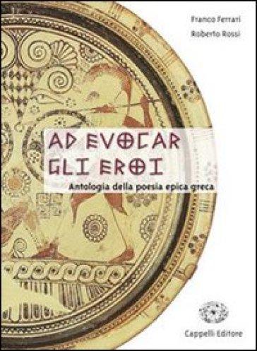 Ad evocar gli eroi. Antologia della poesia epica greca. Per il Liceo classico - Franco Ferrari | Kritjur.org