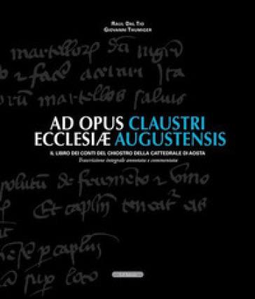 Ad opus claustri ecclesiae augustensis. Il libro dei conti del chiostro della Cattedrale di Aosta - Raul Dal Tio |