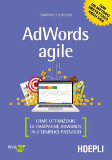 AdWords agile. Come ottimizzare le campagne AdWords in 3 semplici passaggi - Gianpaolo Lorusso |