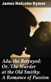 Ada, the Betrayed; Or, The Murder at the Old Smithy. A Romance of Passion