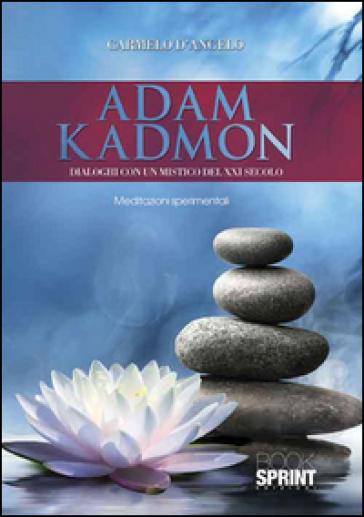 Adam Kadmon. Dialoghi con un mistico del XXI secolo - Carmelo D'Angelo  
