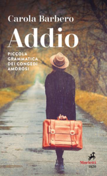 Addio. Piccola grammatica dei congedi amorosi - Carola Barbero  