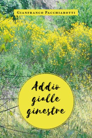 Addio gialle ginestre - Gianfranco Pacchiarotti |