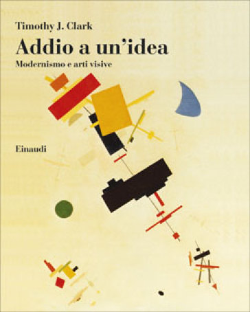 Addio a un'idea. Modernismo e arti visive - Timothy J. Clark |