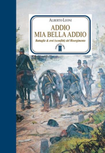 Addio mia bella addio. Battaglie & eroi (sconfitti) del Risorgimento - Alberto Leoni |