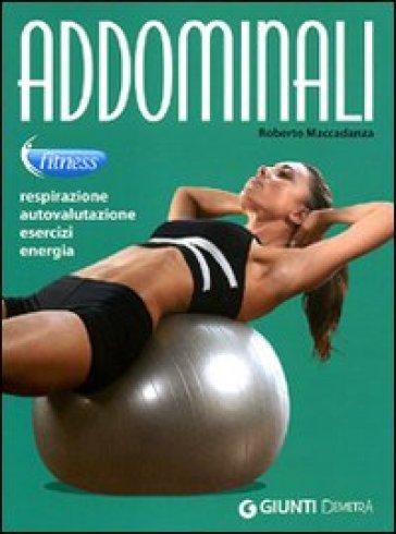 Addominali. Respirazione, autovalutazione, esercizi, energia - Roberto Maccadanza  