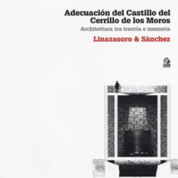 Adecuacion del Castillo del Cerrillo de los Moros. Architettura tra traccia e memoria. Linazasoro & Sanchez. Ediz. illustrata - Claudia Sansò |