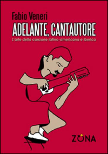 Adelante, cantautore. L'arte della canzone latino-americana e iberica - Fabio Veneri | Rochesterscifianimecon.com