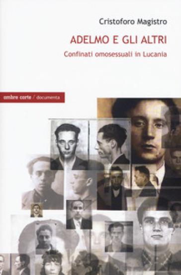 Adelmo e gli altri. I confinati omosessuali in Lucania - Cristoforo Magistro |