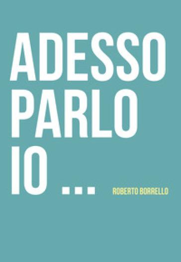 Adesso parlo io... - Roberto Borrello |