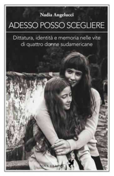 Adesso posso scegliere. Dittatura, identità e memoria nelle vite di quattro donne sudamericane - Nadia Angelucci |